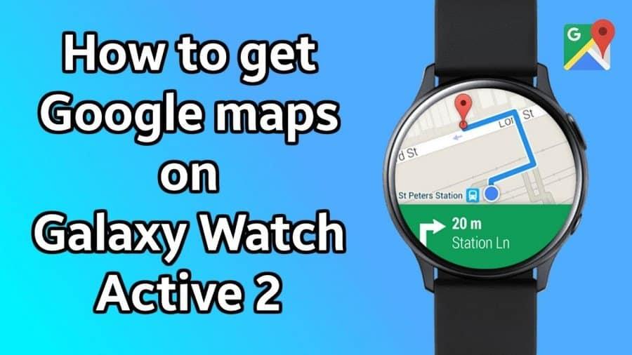 get google map on the best wear OS smartwatch - samsung galaxy active 2