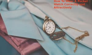 Here's How To Wear A Pocket Watch & Impress Your Girlfriend Instantly - 2021